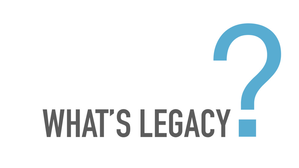 WHAT'S LEGACY ?