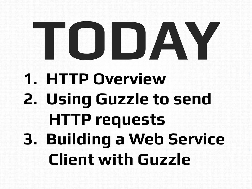 TODAY! 1.  HTTP Overview! 2.  Using Guzzle to s...