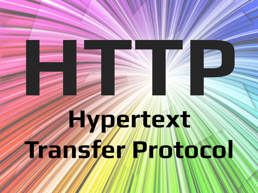 Hypertext! Transfer Protocol! HTTP!
