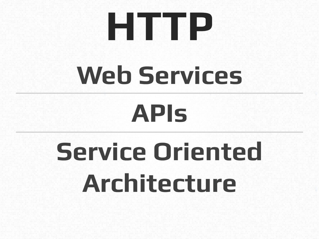 HTTP! Web Services! APIs! Service Oriented Arch...