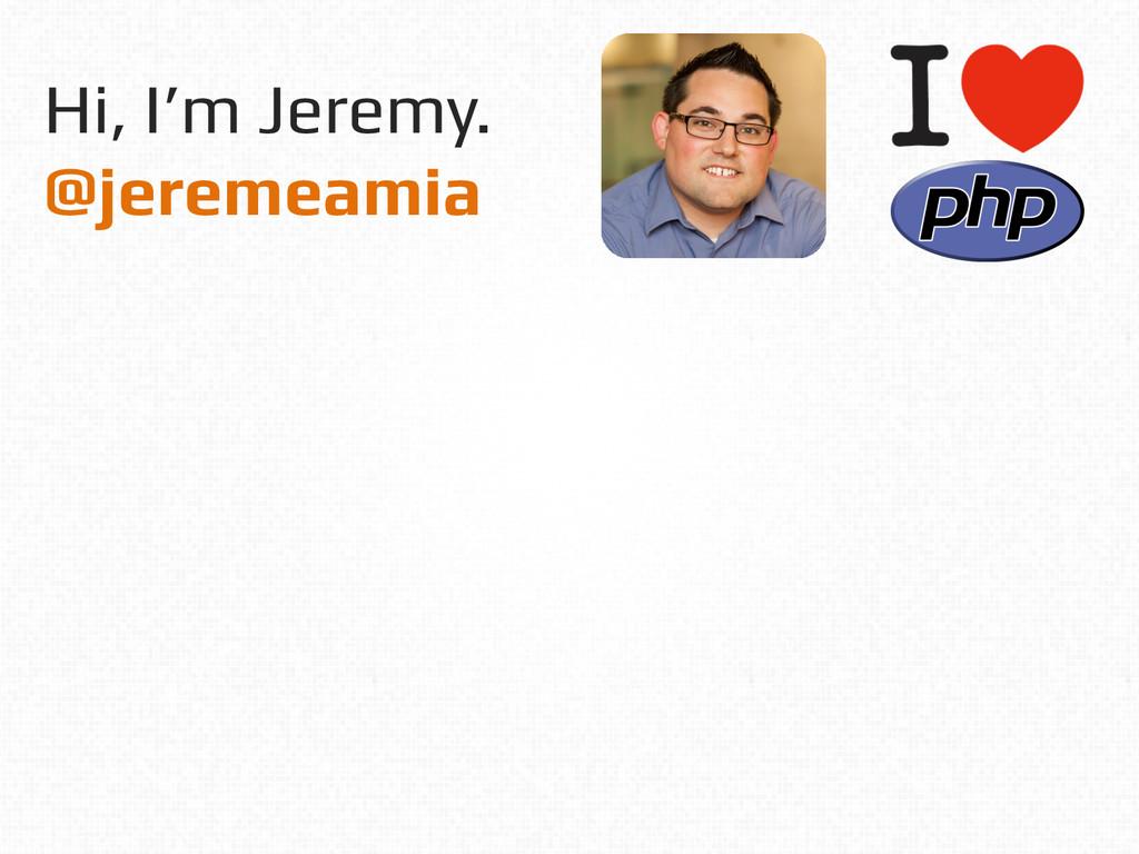 Hi, I'm Jeremy.! @jeremeamia!