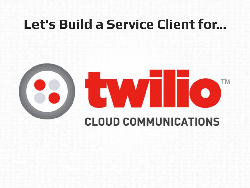 Let's Build a Service Client for…!