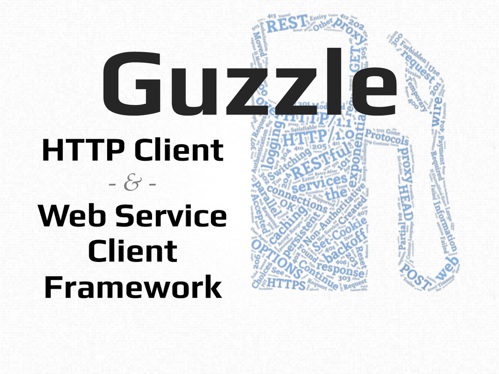 Guzzle! ! HTTP Client! - & -! Web Service! Clie...