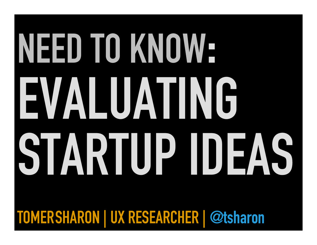 NEED TO KNOW: EVALUATING STARTUP IDEAS TOMER SH...