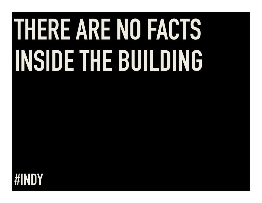 THERE ARE NO FACTS INSIDE THE BUILDING #INDY
