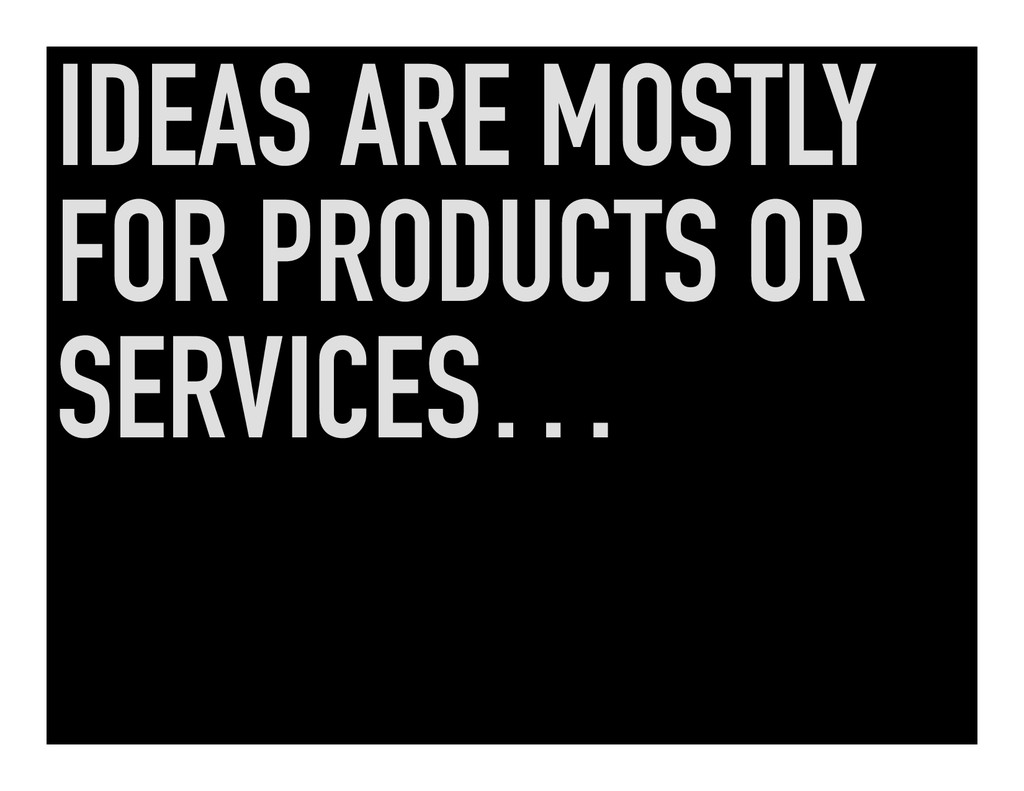 IDEAS ARE MOSTLY FOR PRODUCTS OR SERVICES…