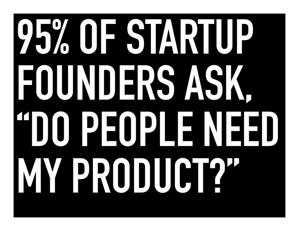 """95% OF STARTUP FOUNDERS ASK, """"DO PEOPLE NEED MY..."""
