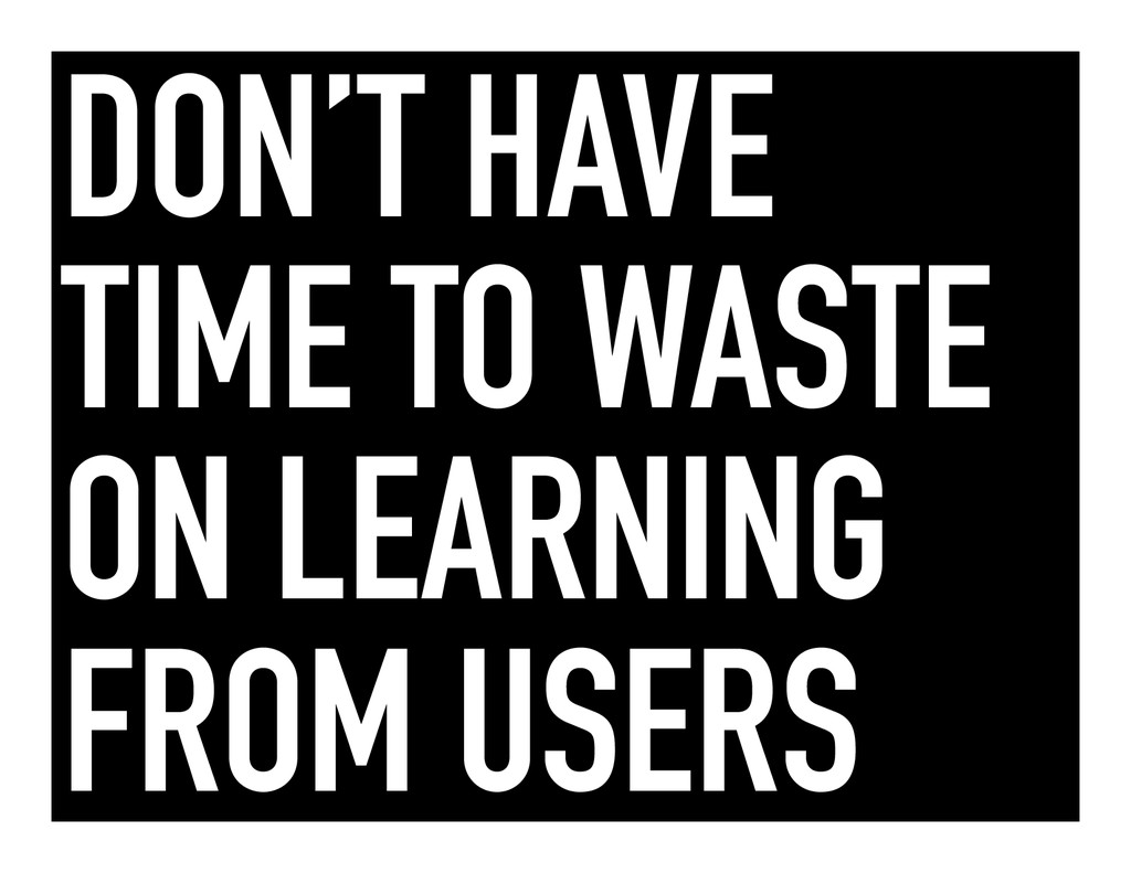 DON'T HAVE TIME TO WASTE ON LEARNING FROM USERS
