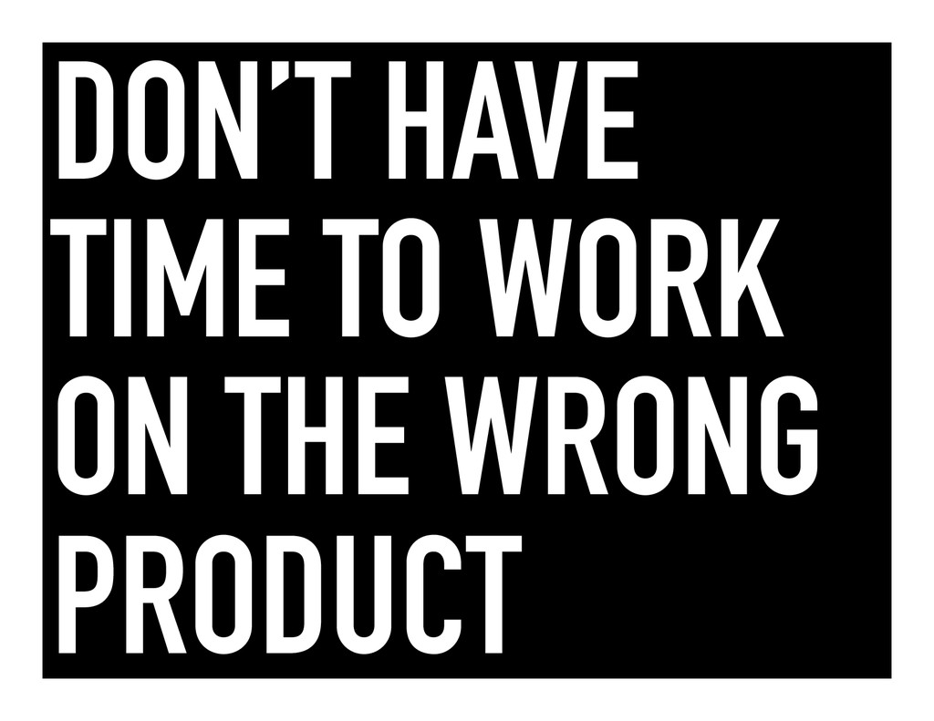 DON'T HAVE TIME TO WORK ON THE WRONG PRODUCT