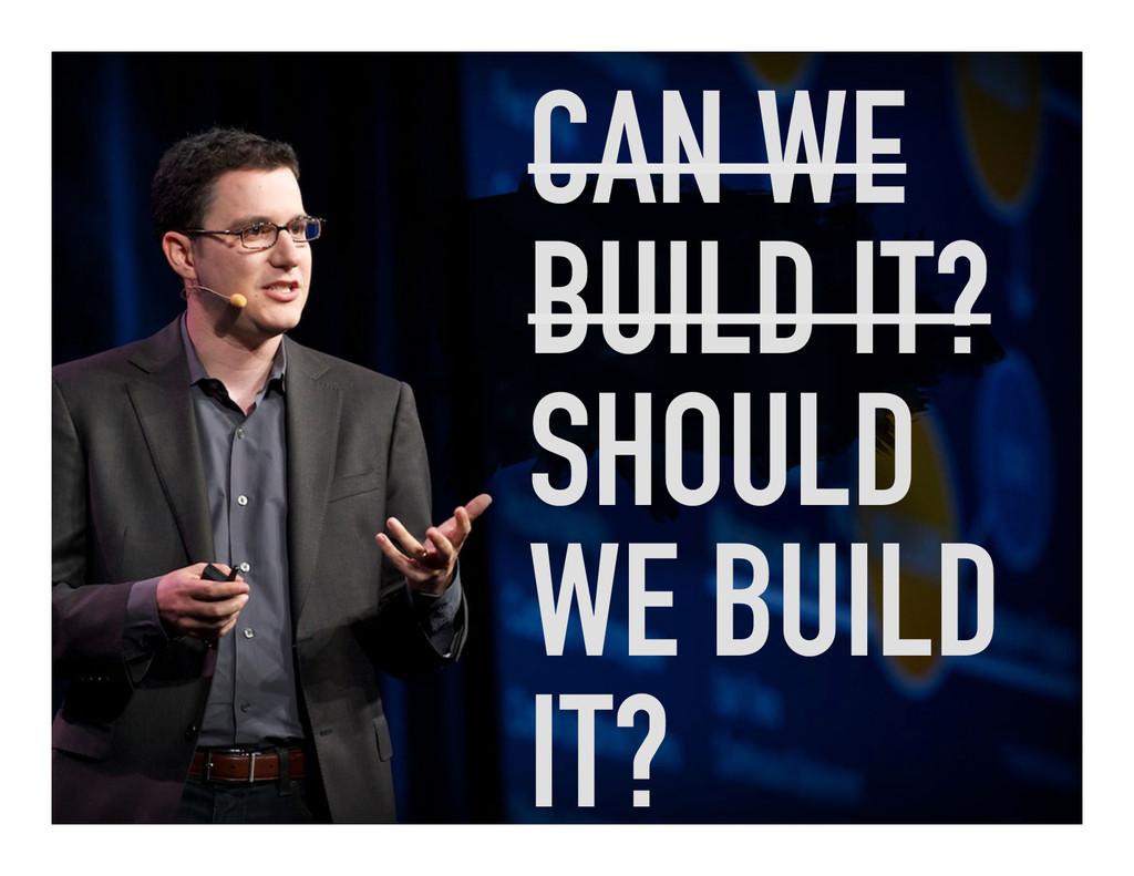 CAN WE BUILD IT? SHOULD WE BUILD IT?
