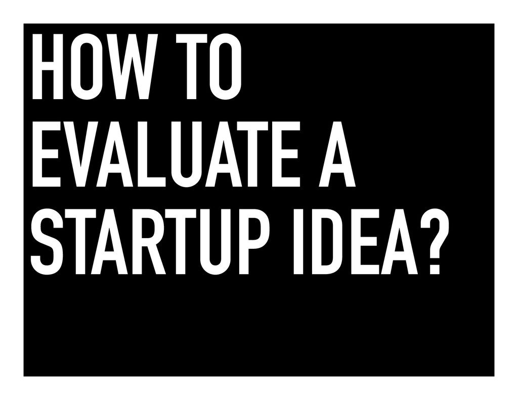HOW TO EVALUATE A STARTUP IDEA?