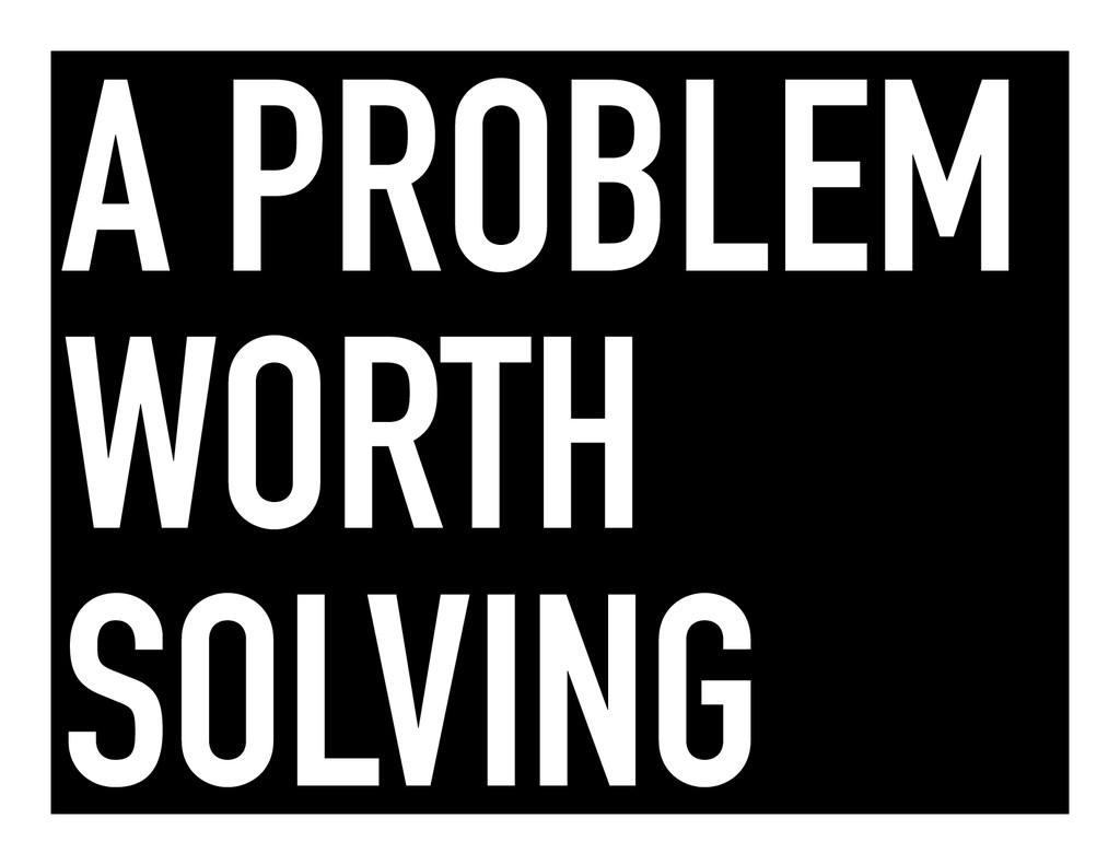 A PROBLEM WORTH SOLVING