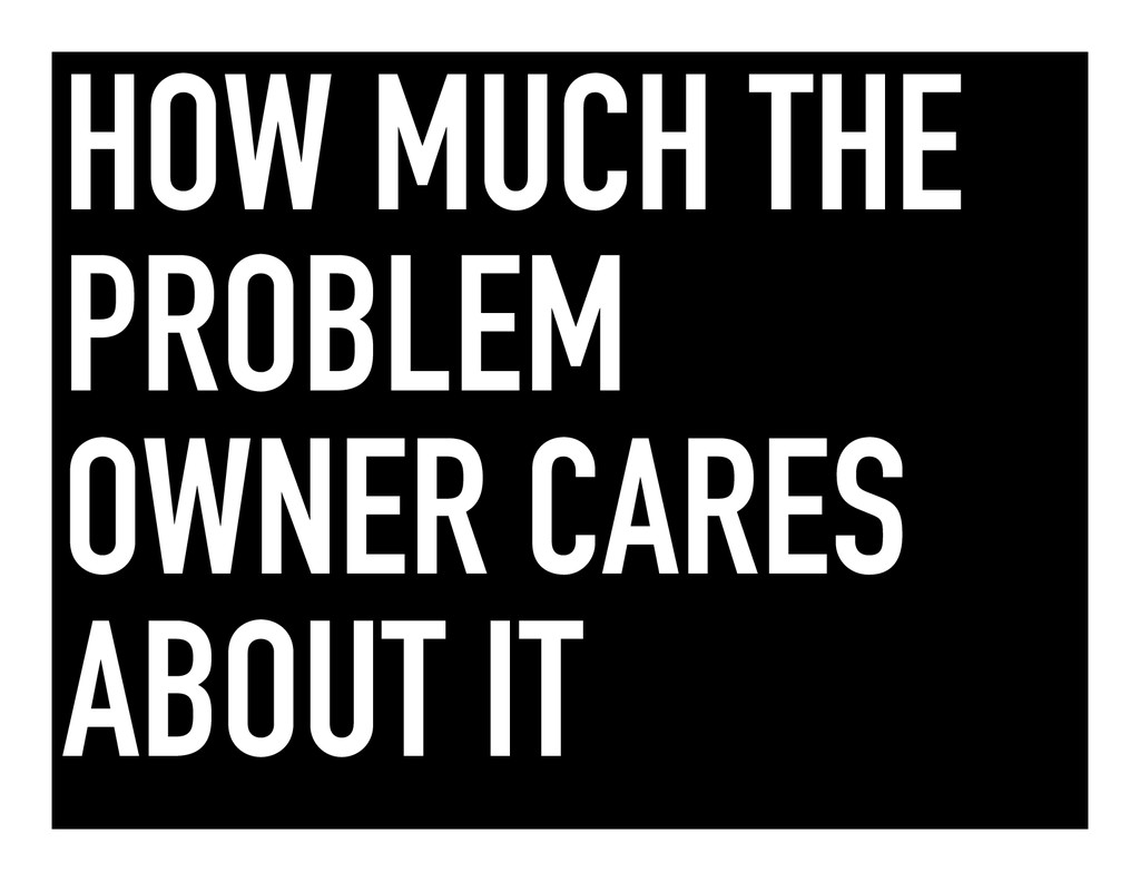 HOW MUCH THE PROBLEM OWNER CARES ABOUT IT
