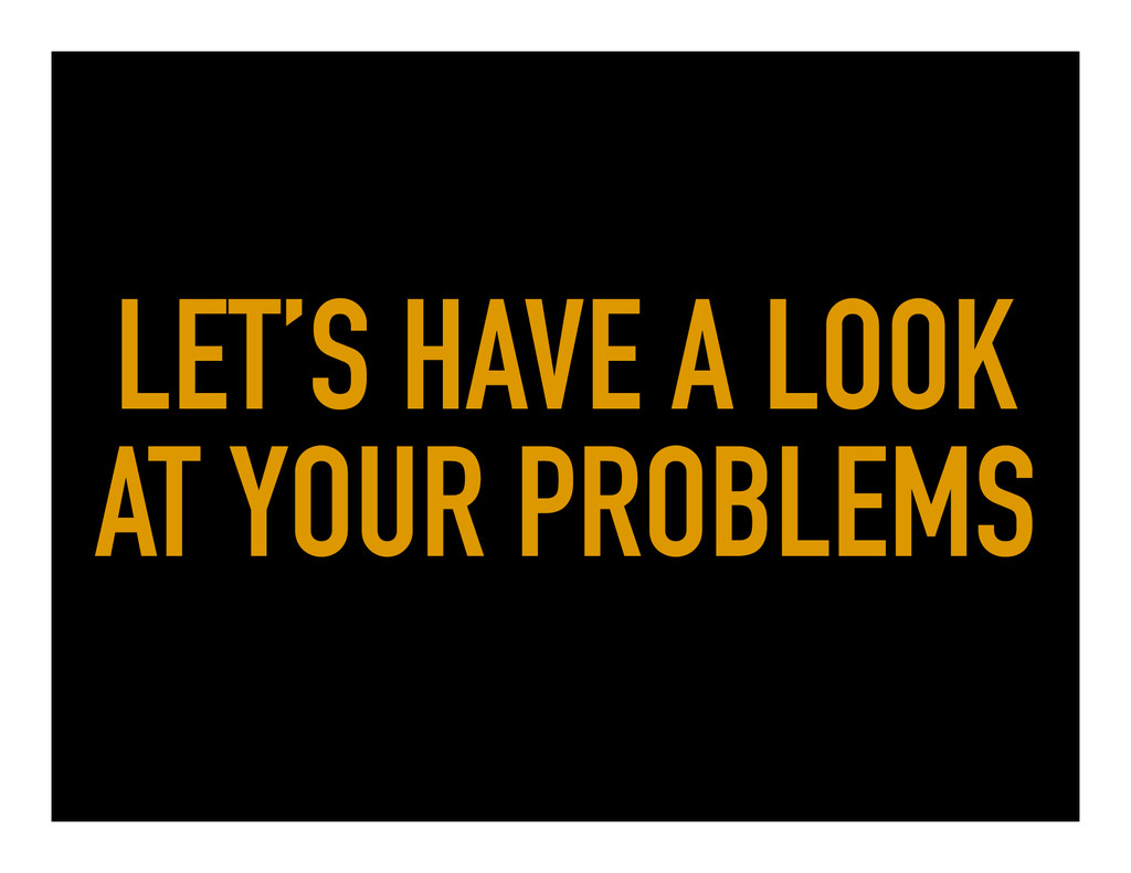 LET'S HAVE A LOOK AT YOUR PROBLEMS