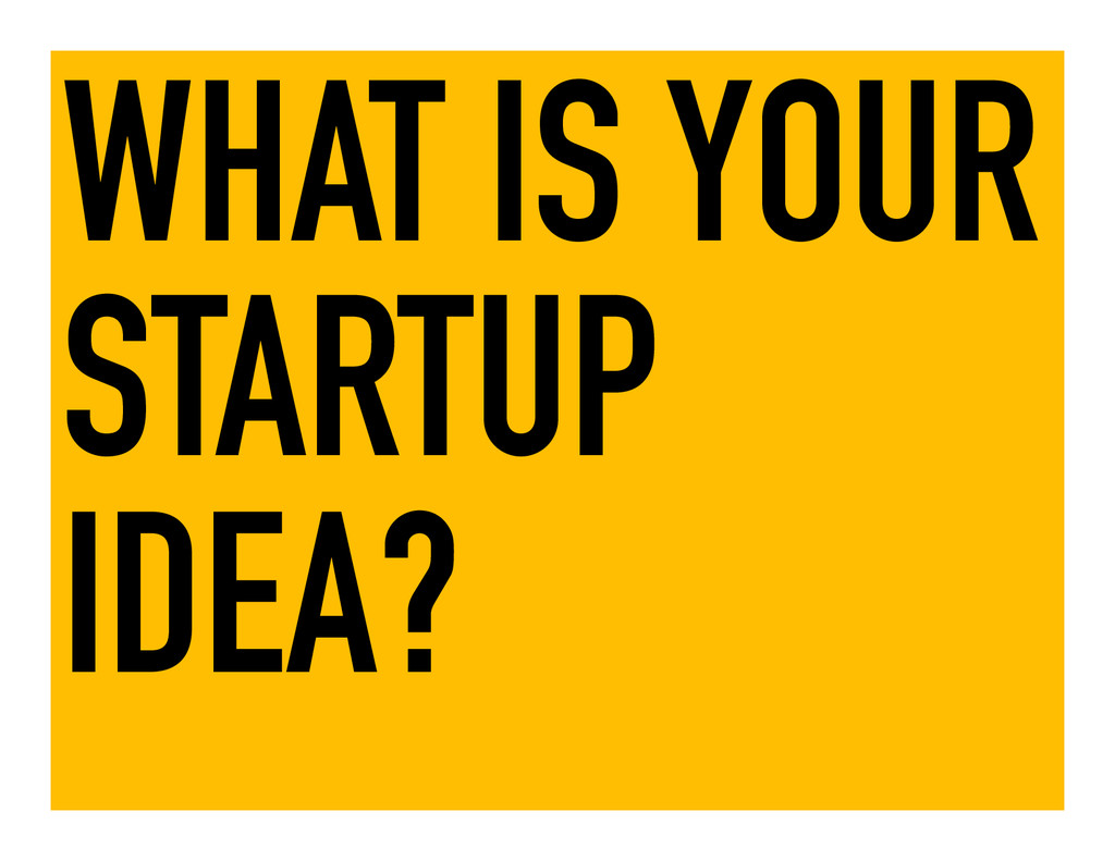 WHAT IS YOUR STARTUP IDEA?