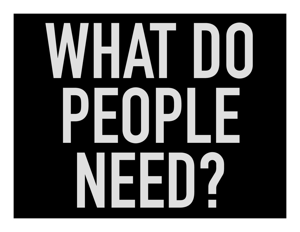 WHAT DO PEOPLE NEED?