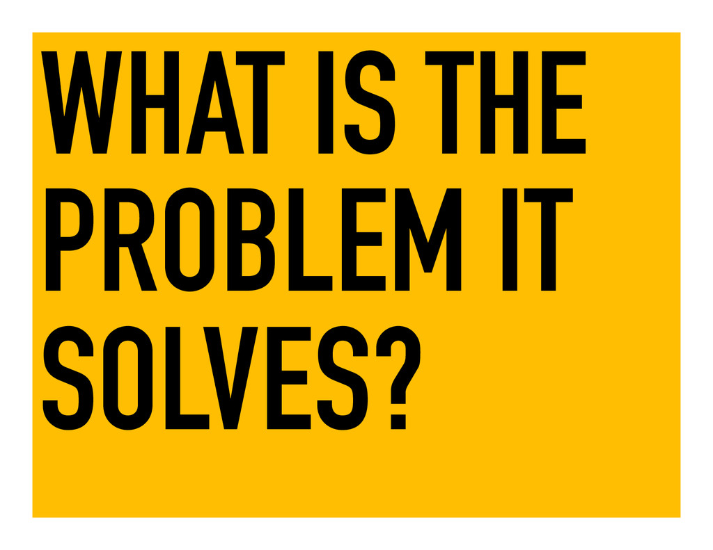 WHAT IS THE PROBLEM IT SOLVES?