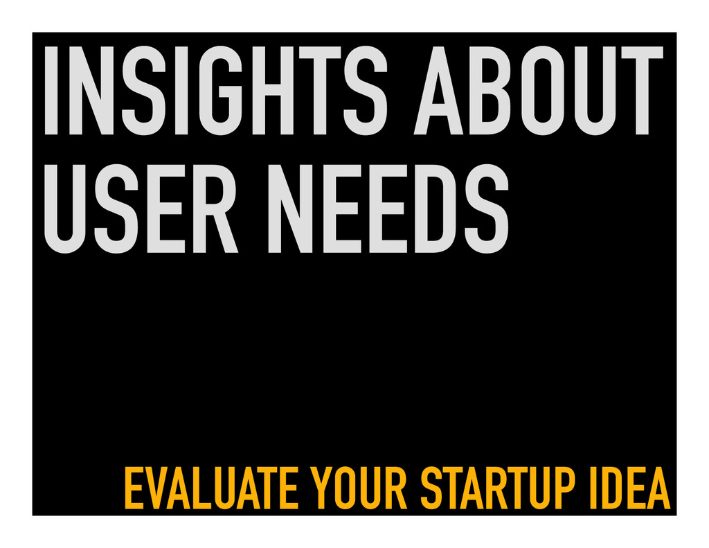 INSIGHTS ABOUT USER NEEDS EVALUATE YOUR STARTUP...