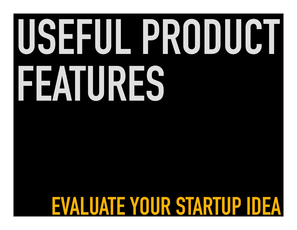 USEFUL PRODUCT FEATURES EVALUATE YOUR STARTUP I...