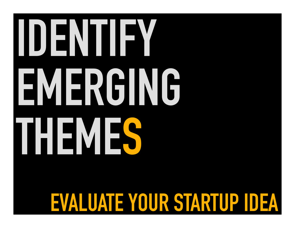 IDENTIFY EMERGING THEMES EVALUATE YOUR STARTUP ...