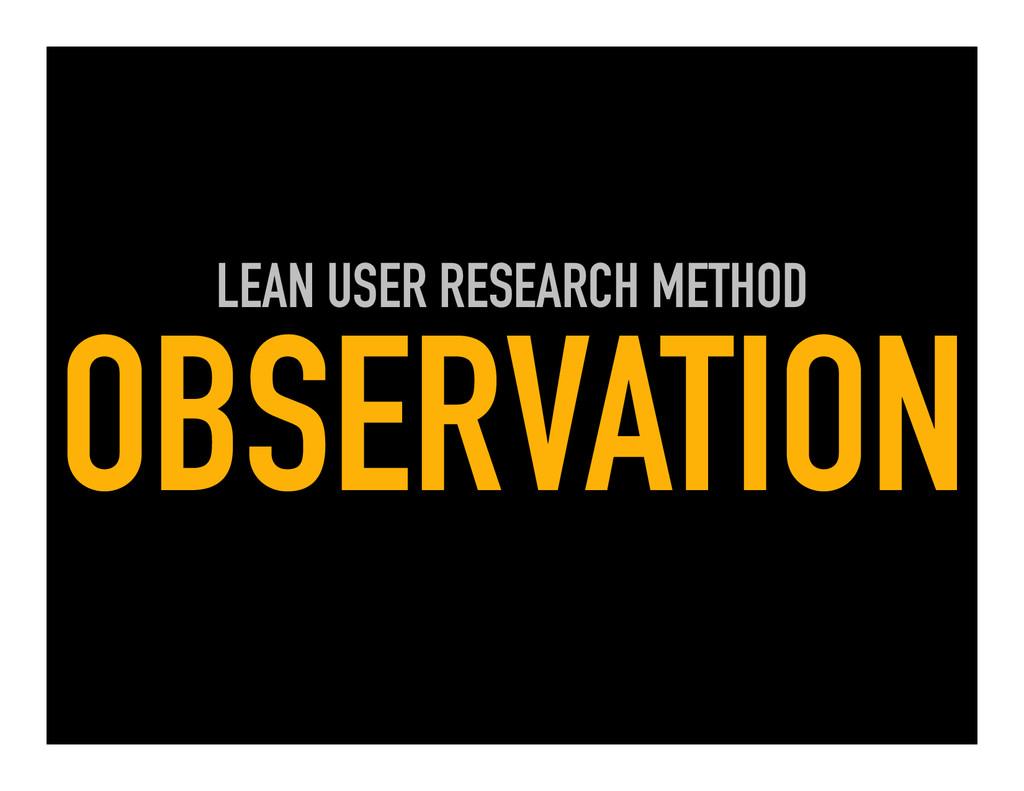LEAN USER RESEARCH METHOD OBSERVATION