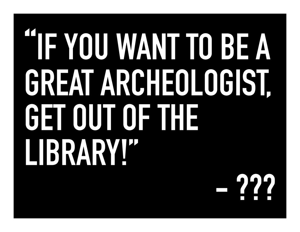 """""""IF YOU WANT TO BE A GREAT ARCHEOLOGIST, GET OU..."""