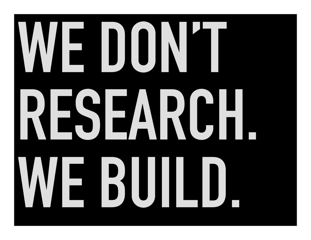 WE DON'T RESEARCH. WE BUILD.