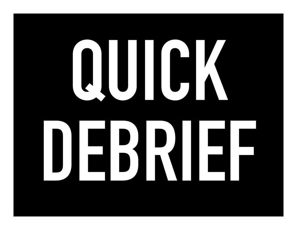 QUICK DEBRIEF