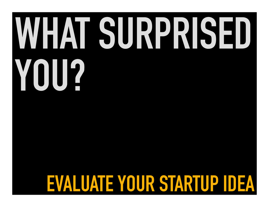 WHAT SURPRISED YOU? EVALUATE YOUR STARTUP IDEA