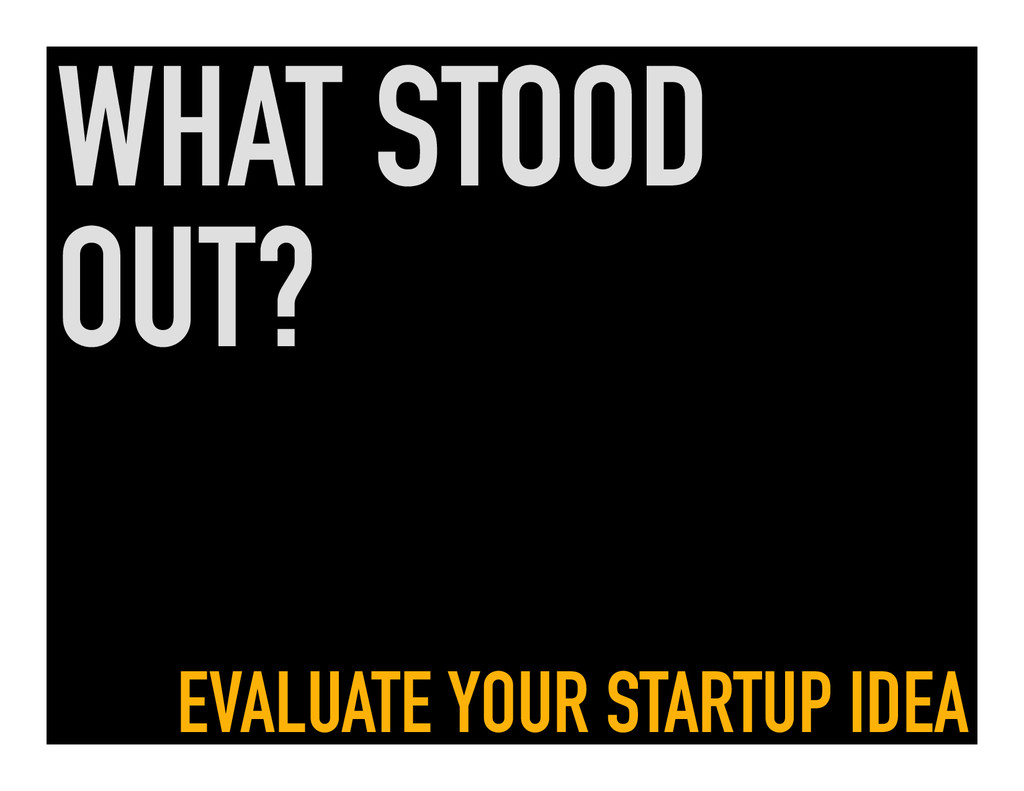 WHAT STOOD OUT? EVALUATE YOUR STARTUP IDEA
