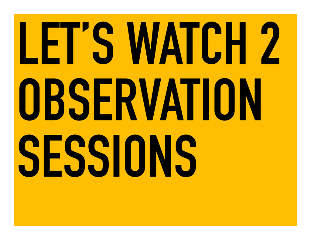 LET'S WATCH 2 OBSERVATION SESSIONS