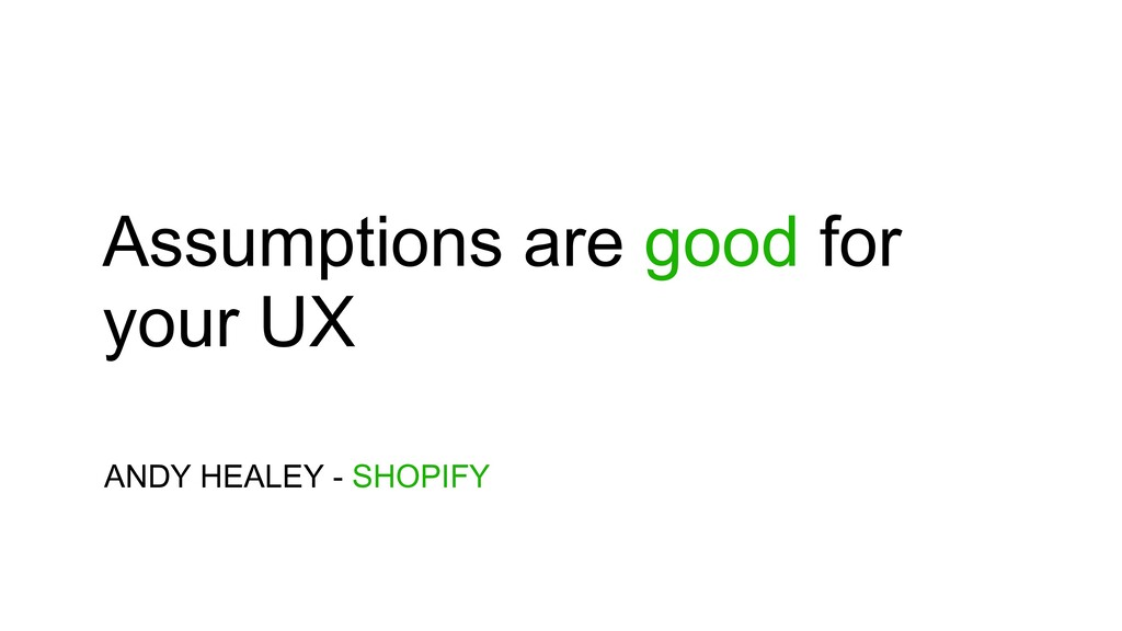 Assumptions are good for your UX ANDY HEALEY - ...