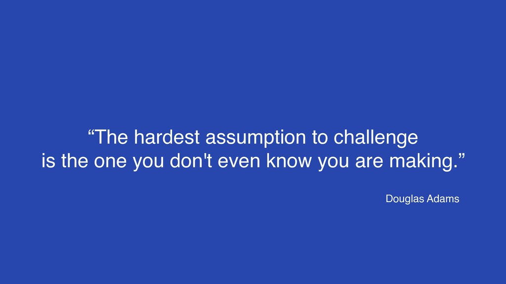 """The hardest assumption to challenge 
