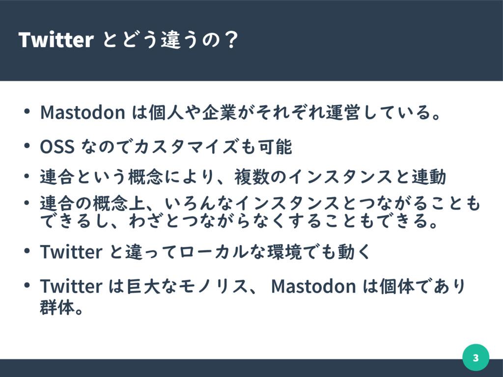 3 Twitter とどう違うの? ● Mastodon は個人や企業がそれぞれ運営している。...