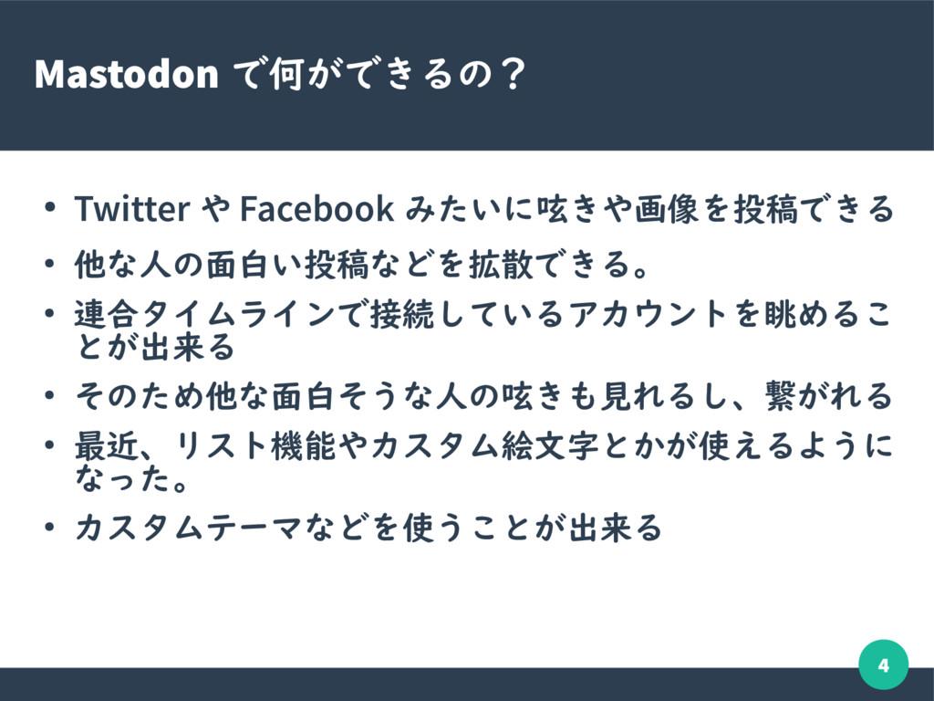 4 Mastodon で何ができるの? ● Twitter や Facebook みたいに呟き...