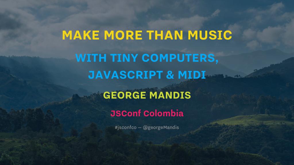MAKE MORE THAN MUSIC WITH TINY COMPUTERS, JAVAS...