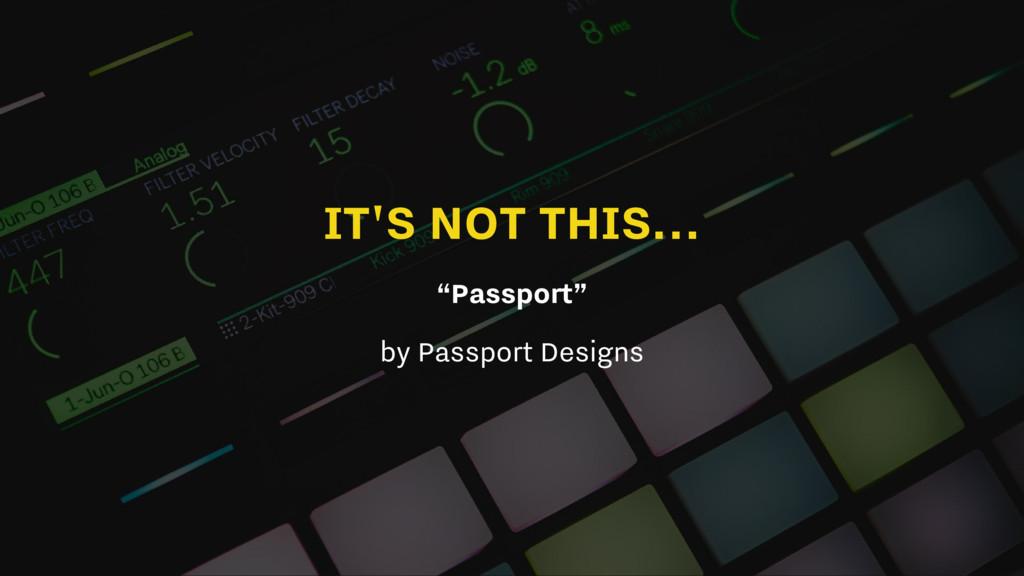 "IT'S NOT THIS... ""Passport"" by Passport Designs"
