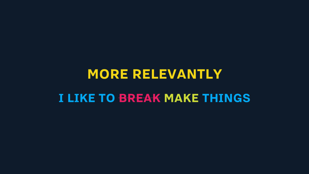 MORE RELEVANTLY I LIKE TO BREAK MAKE THINGS