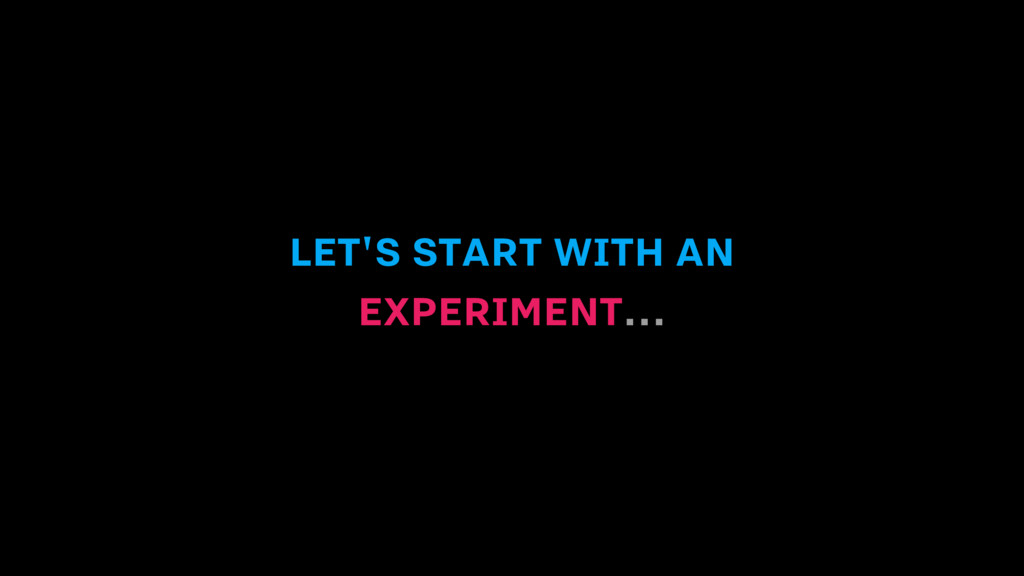 LET'S START WITH AN EXPERIMENT...