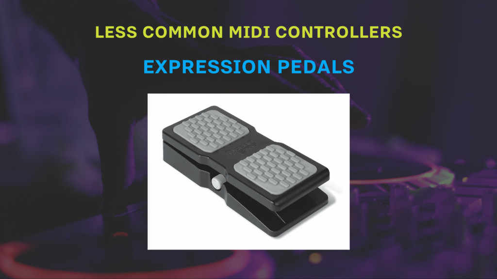 LESS COMMON MIDI CONTROLLERS EXPRESSION PEDALS