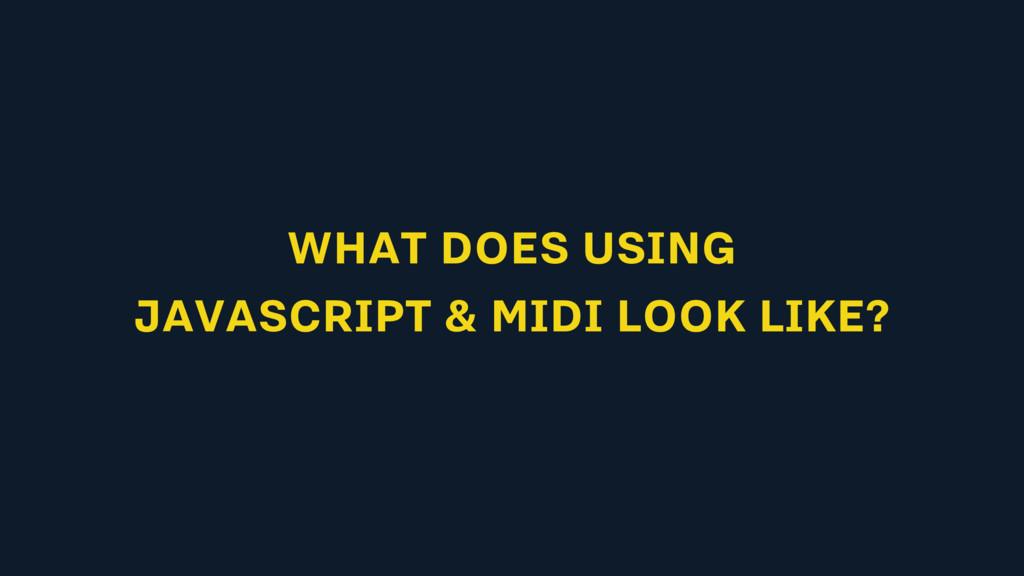 WHAT DOES USING JAVASCRIPT & MIDI LOOK LIKE?