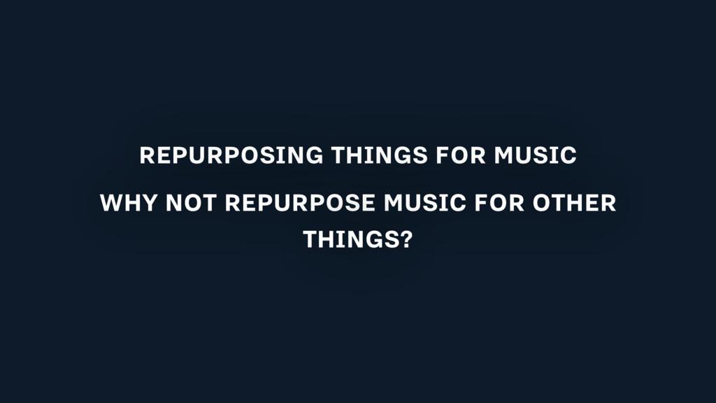 REPURPOSING THINGS FOR MUSIC WHY NOT REPURPOSE ...