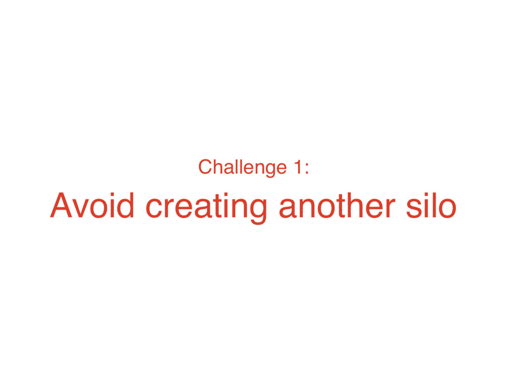 Challenge 1: Avoid creating another silo