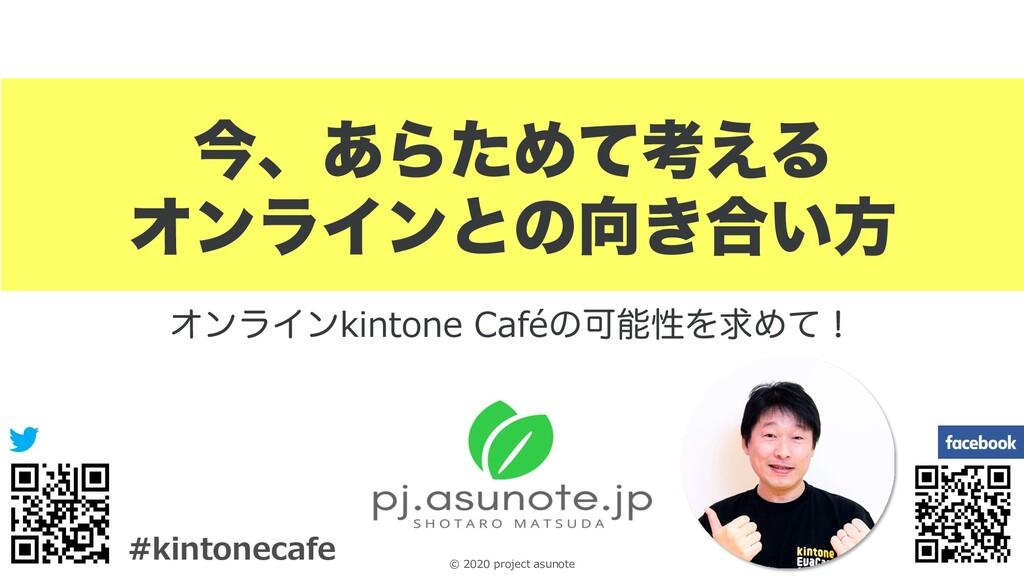 0 © 2020 project asunote #kintonecafe ࠓɺ͋ΒͨΊͯߟ͑...