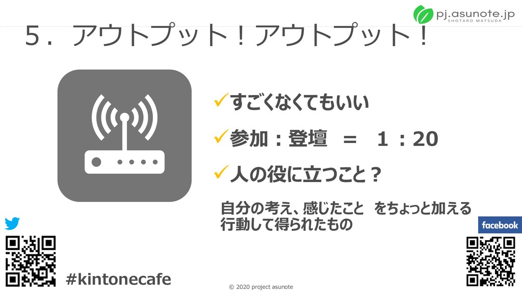 22 © 2020 project asunote #kintonecafe 5.アウトプット...