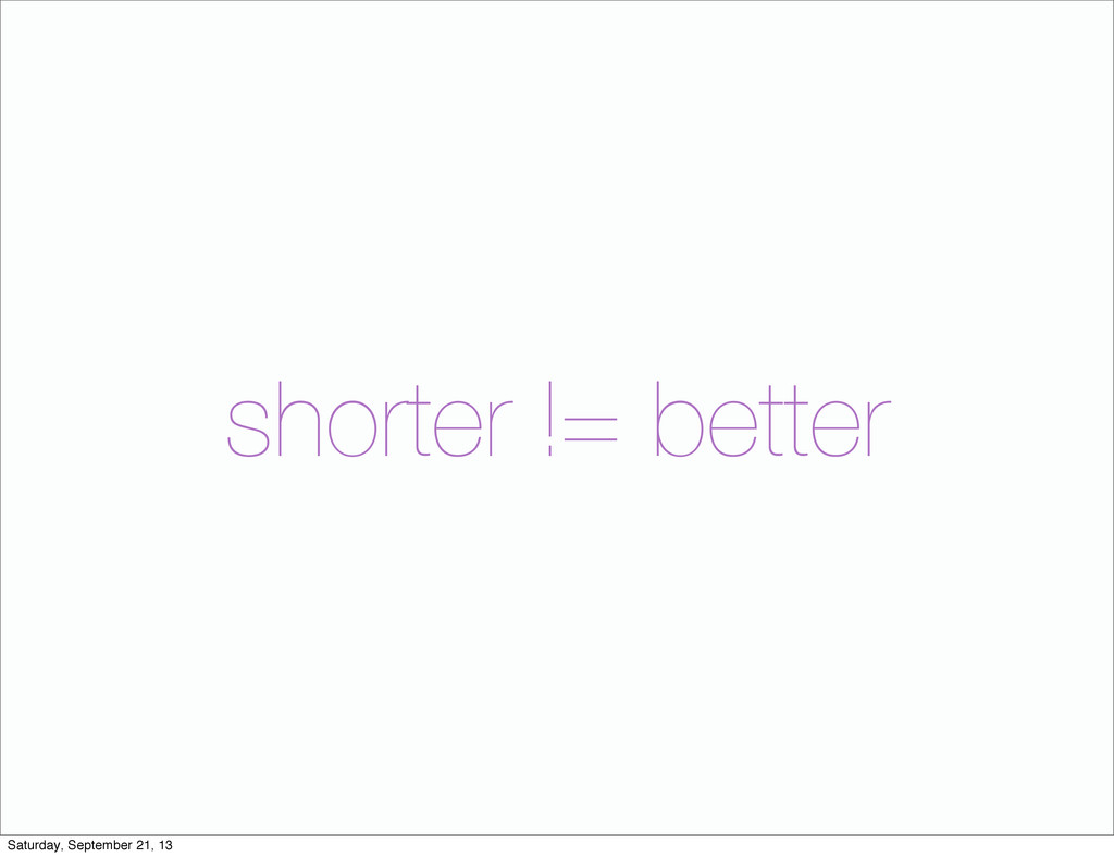 shorter != better Saturday, September 21, 13