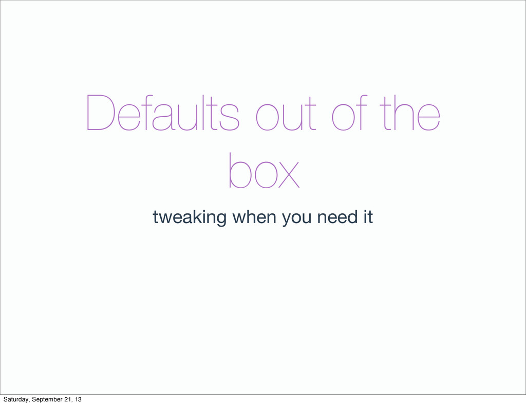 Defaults out of the box tweaking when you need ...