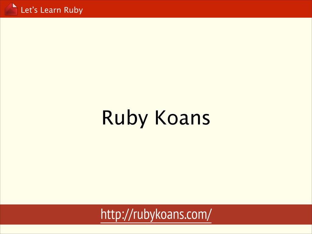 Let's Learn Ruby Ruby Koans http://rubykoans.co...