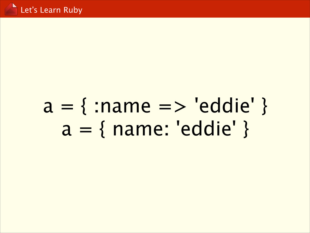 Let's Learn Ruby a = { :name => 'eddie' }