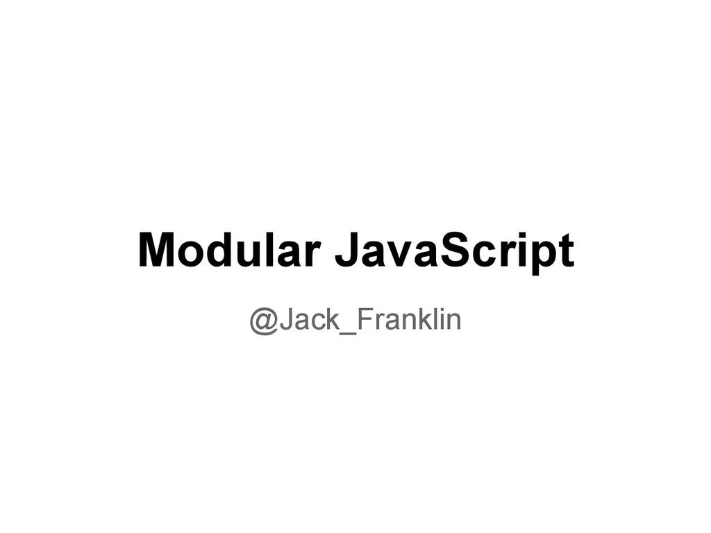 Modular JavaScript @Jack_Franklin